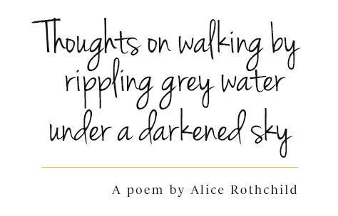 Thoughts on walking by rippling grey water under a darkened sky